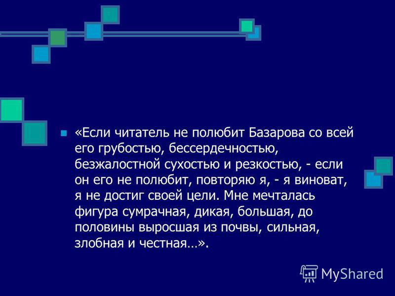 «Если читатель не полюбит Базарова со всей его грубостью, бессердечностью, безжалостной сухостью и резкостью, - если он его не полюбит, повторяю я, - я виноват, я не достиг своей цели. Мне мечталось фигура сумрачная, дикая, большая, до половины вырос