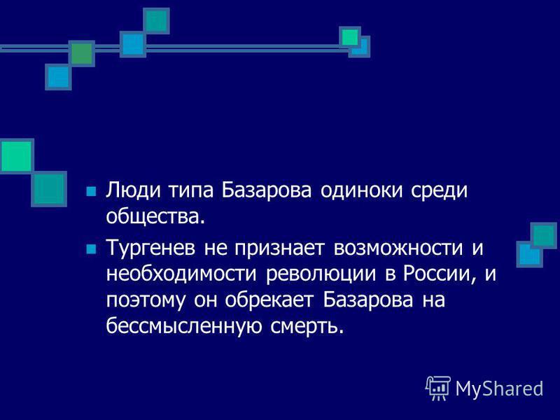 Люди типа Базарова одиноки среди общества. Тургенев не признает возможности и необходимости революции в России, и поэтому он обрекает Базарова на бессмысленную смерть.
