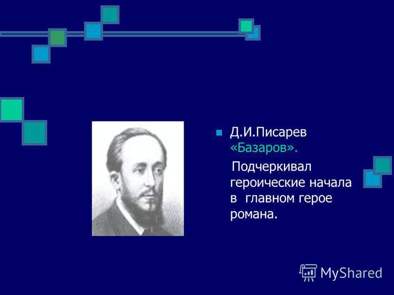 Д.И.Писарев «Базаров». Подчеркивал героические начала в главном герое романа.