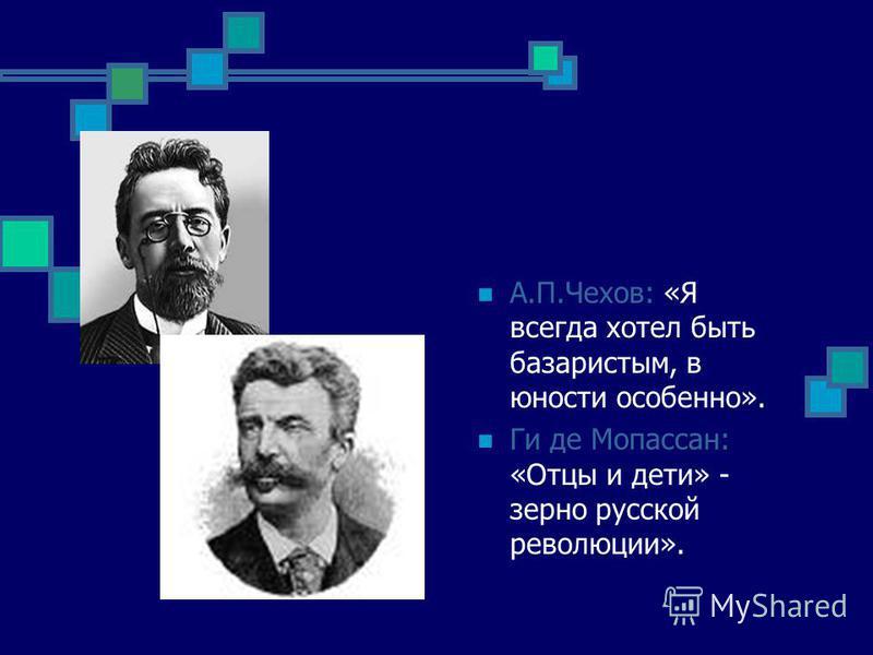 А.П.Чехов: «Я всегда хотел быть базаристым, в юности особенно». Ги де Мопассан: «Отцы и дети» - зерно русской революции».