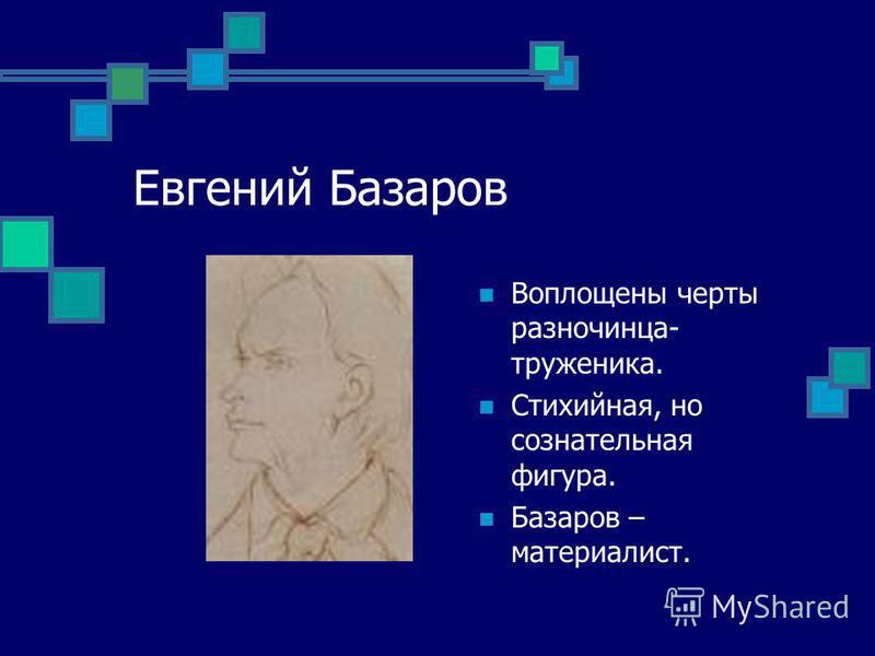 Евгений Базаров Воплощены черты разночинца- труженика. Стихийная, но сознательная фигура. Базаров – материалист.
