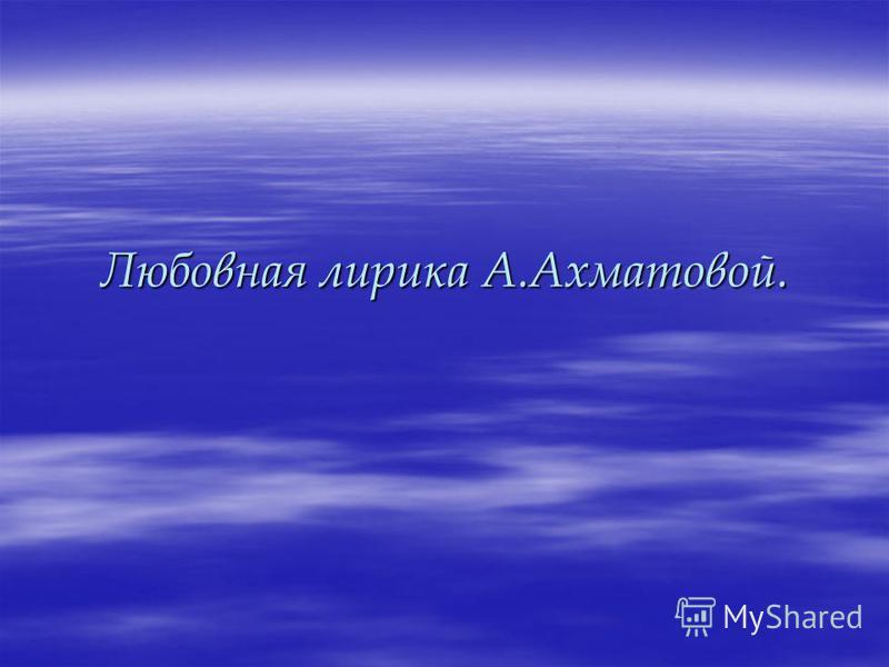 Любовная лирика А.Ахматовой.