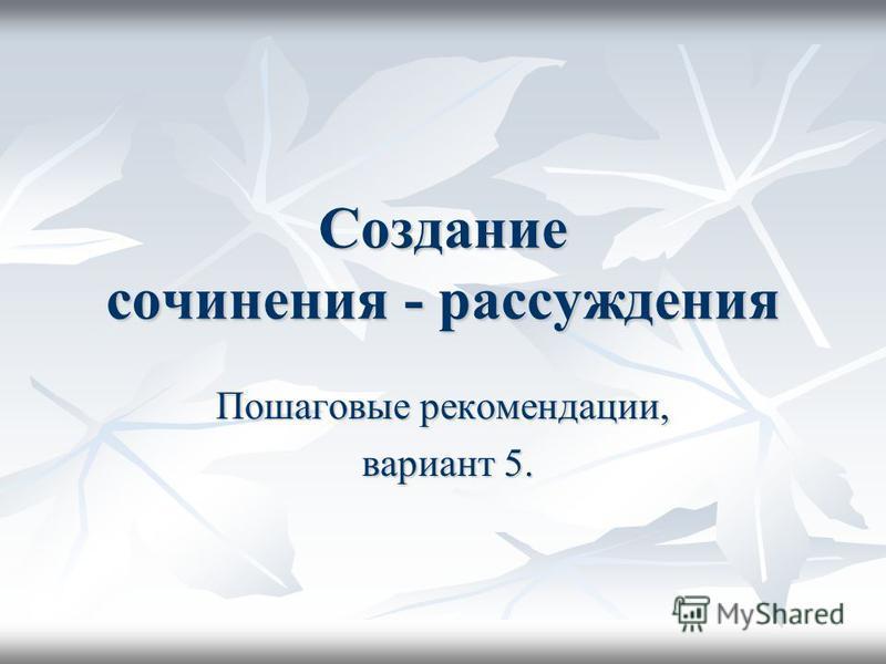 Создание сочинения - рассуждения Пошаговые рекомендации, вариант 5. вариант 5.