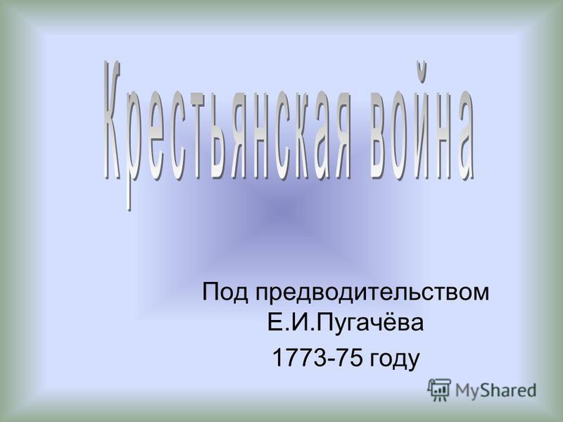 Под предводительством Е.И.Пугачёва 1773-75 году