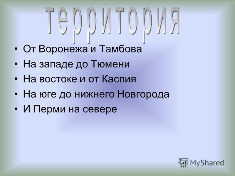 От Воронежа и Тамбова На западе до Тюмени На востоке и от Каспия На юге до нижнего Новгорода И Перми на севере