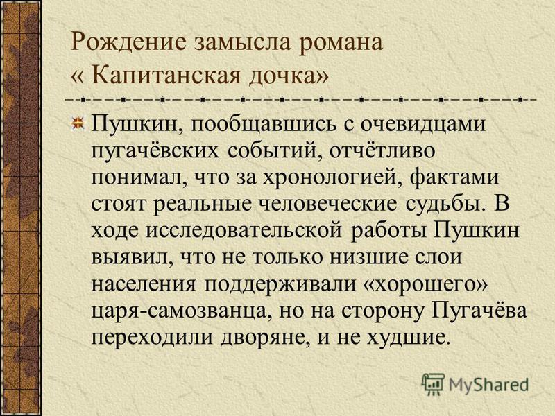 Рождение замысла романа « Капитанская дочка» Пушкин, пообщавшись с очевидцами пугачёвских событий, отчётливо понимал, что за хронологией, фактами стоят реальные человеческие судьбы. В ходе исследовательской работы Пушкин выявил, что не только низшие