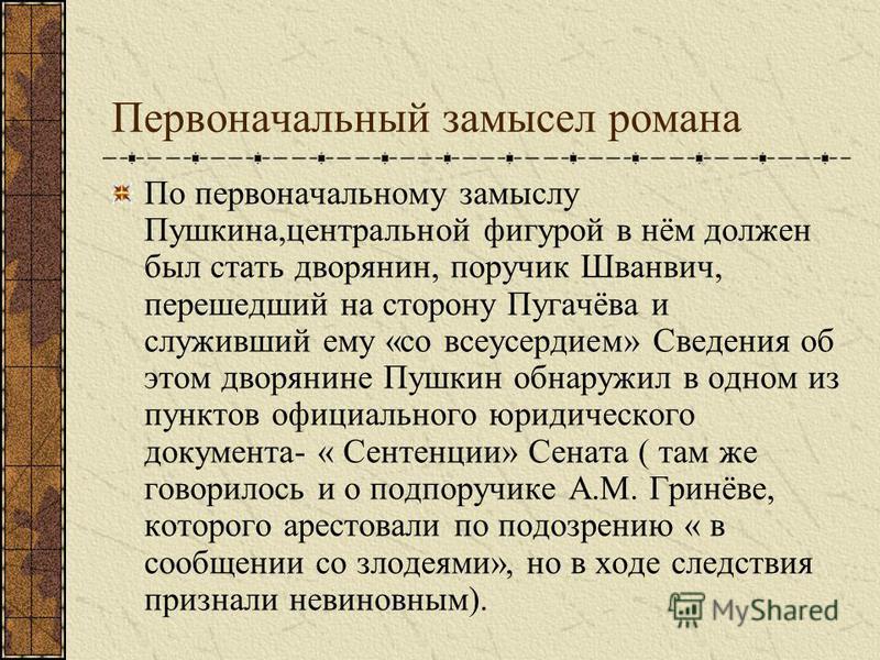 Первоначальный замысел романа По первоначальному замыслу Пушкина,центральной фигурой в нём должен был стать дворянин, поручик Шванвич, перешедший на сторону Пугачёва и служивший ему «со все усердием» Сведения об этом дворянине Пушкин обнаружил в одно