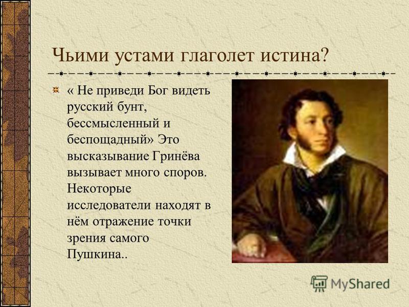Чьими устами глаголет истина? « Не приведи Бог видеть русский бунт, бессмысленный и беспощадный» Это высказывание Гринёва вызывает много споров. Некоторые исследователи находят в нём отражение точки зрения самого Пушкина..