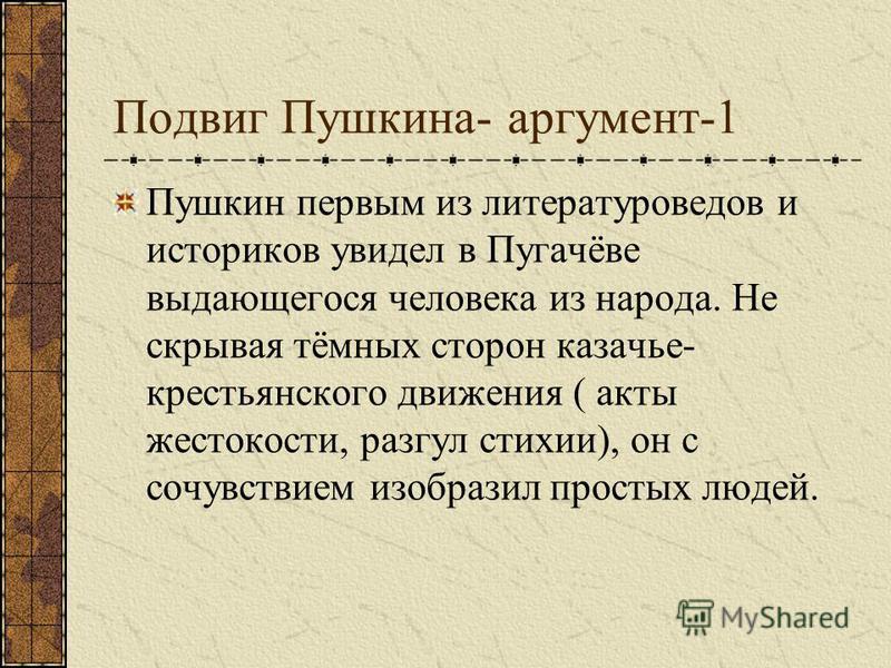 Подвиг Пушкина- аргумент-1 Пушкин первым из литературоведов и историков увидел в Пугачёве выдающегося человека из народа. Не скрывая тёмных сторон казачье- крестьянского движения ( акты жестокости, разгул стихии), он с сочувствием изобразил простых л