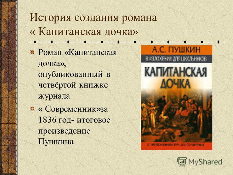 История создания романа « Капитанская дочка» Роман «Капитанская дочка», опубликованный в четвёртой книжке журнала « Современник»за 1836 год- итоговое произведение Пушкина
