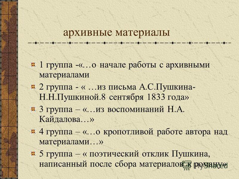 архивные материалы 1 группа -«…о начале работы с архивными материалами 2 группа - « …из письма А.С.Пушкина- Н.Н.Пушкиной.8 сентября 1833 года» 3 группа – «…из воспоминаний Н.А. Кайдалова…» 4 группа – «…о кропотливой работе автора над материалами…» 5
