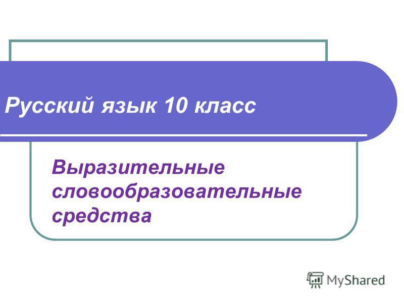 Русский язык 10 класс Выразительные словообразовательные средства