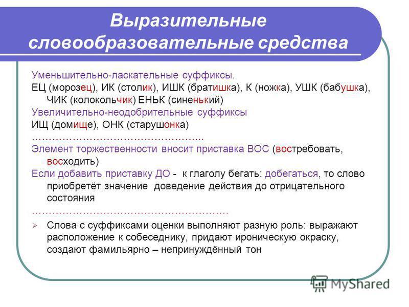 Выразительные словообразовательные средства Уменьшительно-ласкательные суффиксы. ЕЦ (морозец), ИК (столик), ИШК (братишка), К (ножка), УШК (бабушка), ЧИК (колокольчик) ЕНЬК (синенький) Увеличительно-неодобрительные суффиксы ИЩ (домище), ОНК (старушон