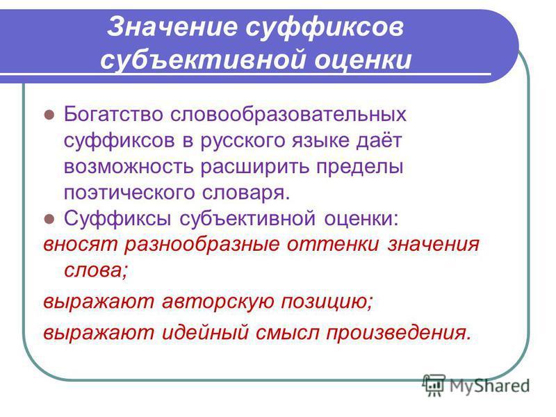 Значение суффиксов субъективной оценки Богатство словообразовательных суффиксов в русского языке даёт возможность расширить пределы поэтического словаря. Суффиксы субъективной оценки: вносят разнообразные оттенки значения слова; выражают авторскую по