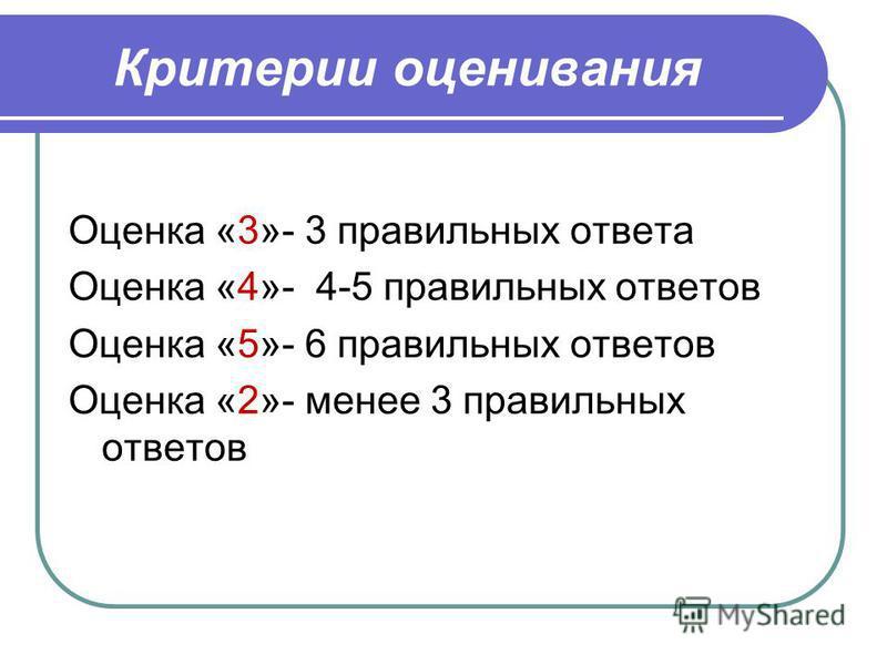 Критерии оценивания Оценка «3»- 3 правильных ответа Оценка «4»- 4-5 правильных ответов Оценка «5»- 6 правильных ответов Оценка «2»- менее 3 правильных ответов