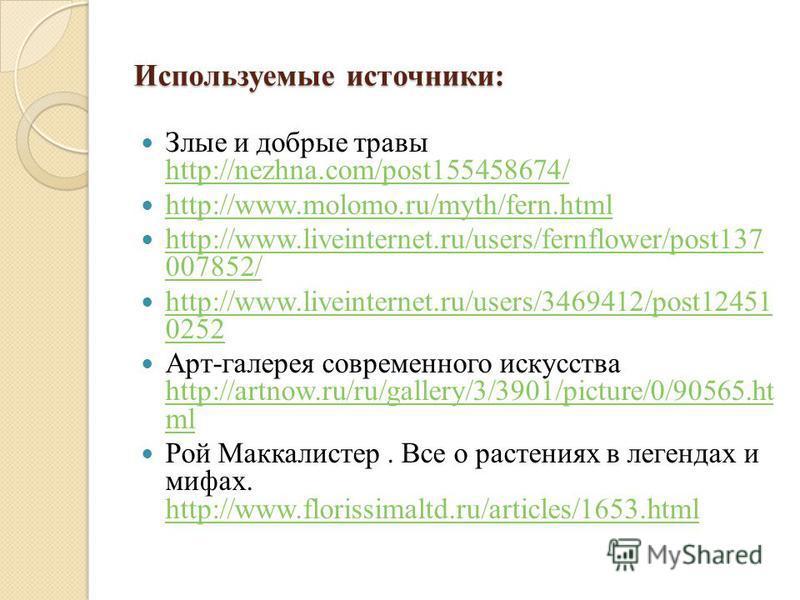 Используемые источники: Злые и добрые травы http://nezhna.com/post155458674/ http://nezhna.com/post155458674/ http://www.molomo.ru/myth/fern.html http://www.liveinternet.ru/users/fernflower/post137 007852/ http://www.liveinternet.ru/users/fernflower/