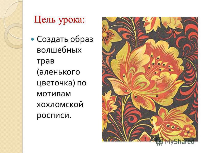 Цель урока: Создать образ волшебных трав ( аленького цветочка ) по мотивам хохломской росписи.