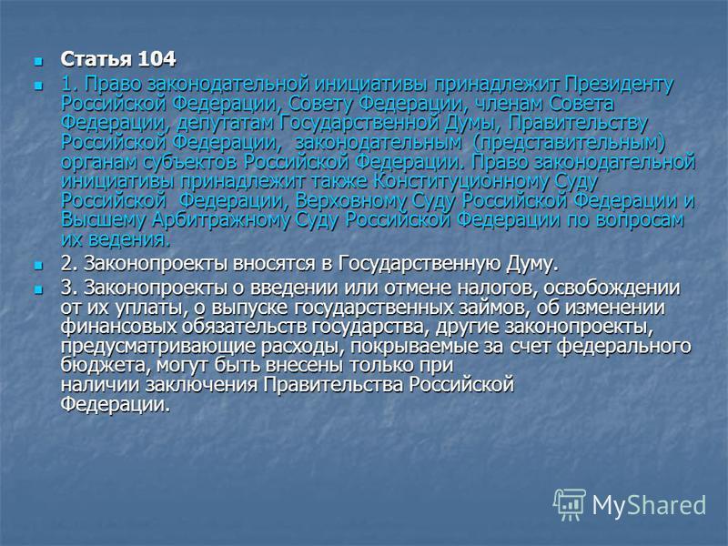 Статья 104 Статья 104 1. Право законодательной инициативы принадлежит Президенту Российской Федерации, Совету Федерации, членам Совета Федерации, депутатам Государственной Думы, Правительству Российской Федерации, законодательным (представительным) о
