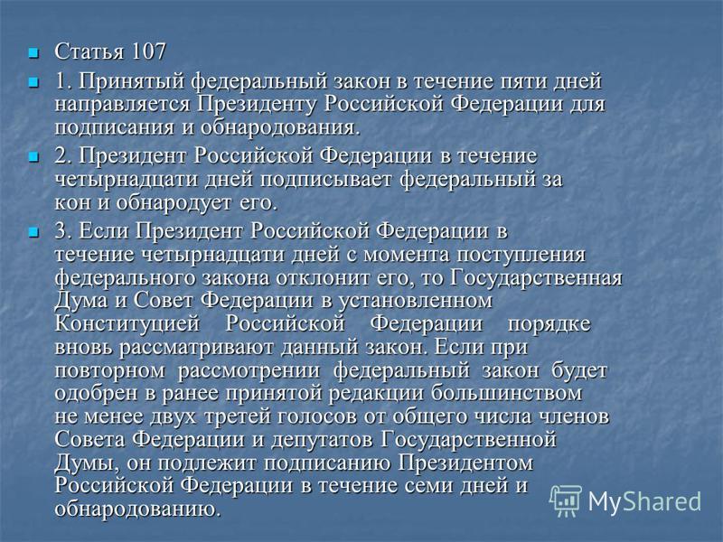 Статья 107 Статья 107 1. Принятый федеральный закон в течение пяти дней направляется Президенту Российской Федерации для подписания и обнародования. 1. Принятый федеральный закон в течение пяти дней направляется Президенту Российской Федерации для по