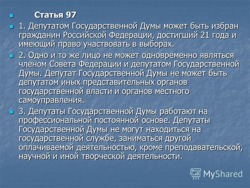 Статья 97 Статья 97 1. Депутатом Государственной Думы может быть избран гражданин Российской Федерации, достигший 21 года и имеющий право участвовать в выборах. 1. Депутатом Государственной Думы может быть избран гражданин Российской Федерации, дости