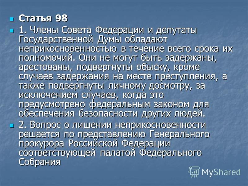 Статья 98 Статья 98 1. Члены Совета Федерации и депутаты Государственной Думы обладают неприкосновенностью в течение всего срока их полномочий. Они не могут быть задержаны, арестованы, подвергнуты обыску, кроме случаев задержания на месте преступлени