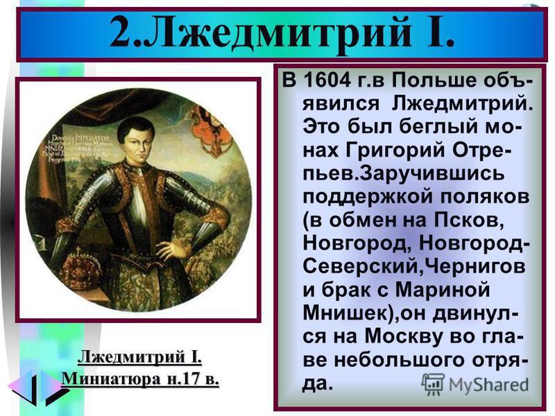 Меню В 1604 г.в Польше объявился Лжедмитрий. Это был беглый монах Григорий Отре- пьев.Заручившись поддержкой поляков (в обмен на Псков, Новгород, Новгород- Северский,Чернигов и брак с Мариной Мнишок),он двинул- ся на Москву во главе небольшого отряда