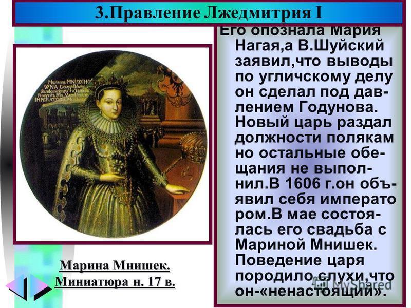 Меню Его опознала Мария Нагая,а В.Шуйский заявил,что выводы по угличскому делу он сделал под давлением Годунова. Новый царь раздал должности полякам но остальные обещания не выпал- нил.В 1606 г.он объявил себя император ром.В мае состоялась его свадь