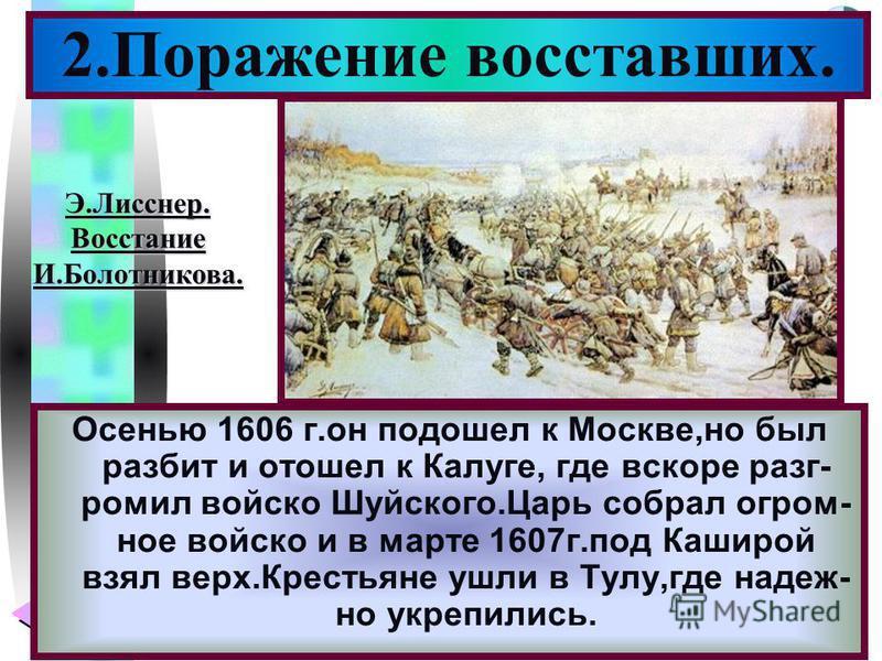 Меню Осенью 1606 г.он подошел к Москве,но был разбит и отошел к Калуге, где вскоре разгромил войско Шуйского.Царь собрал огромное войско и в марте 1607 г.под Каширой взял верх.Крестьяне ушли в Тулу,где надеж- но укрепились. 2. Поражение восставших. Э