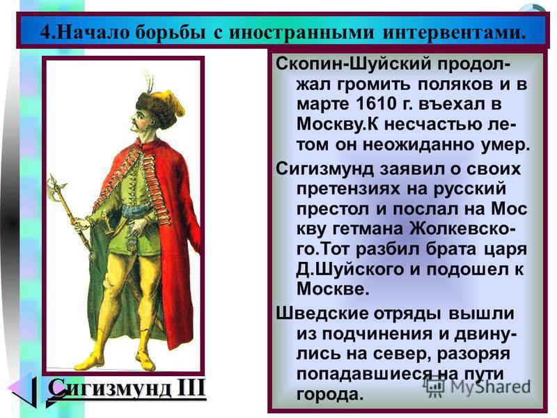 Меню 4. Начало борьбы с иностранными интервентами. Сигизмунд III Скопин-Шуйский продол- жал громить поляков и в марте 1610 г. въехал в Москву.К несчастью летом он неожиданно умер. Сигизмунд заявил о своих претензиях на русский престол и послал на Мос