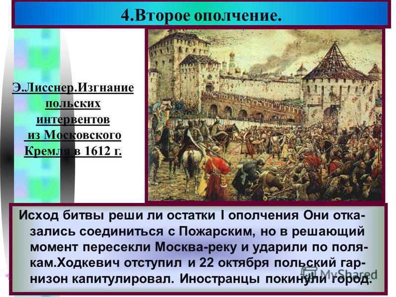 Меню Исход битвы реши ли остатки I ополчения Они отказались соединиться с Пожарским, но в решающий момент пересекли Москва-реку и ударили по поля- кам.Ходкевич отступил и 22 октября польский гарнизон капитулировал. Иностранцы покинули город. 4. Второ