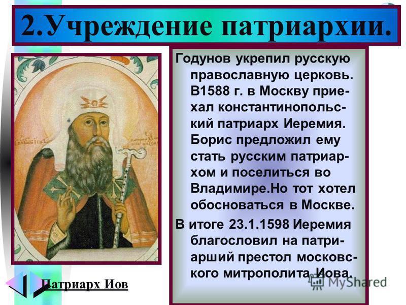 Меню Годунов укрепил русскую православную церковь. В1588 г. в Москву приехал константинопольский патриарх Иеремия. Борис предложил ему стать русским патриархом и поселиться во Владимире.Но тот хотел обосноваться в Москве. В итоге 23.1.1598 Иеремия бл