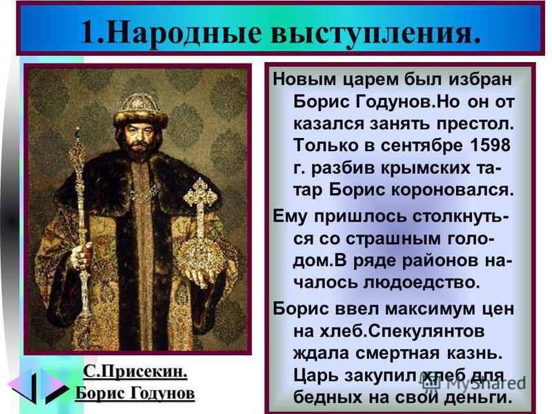 Меню Новым царем был избран Борис Годунов.Но он от казался занять престол. Только в сентябре 1598 г. разбив крымских та- тар Борис короновался. Ему пришлось столкнуть- ся со страшным голо- дом.В ряде районов началось людоедство. Борис ввел максимум ц