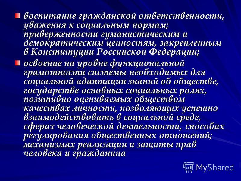 воспитание гражданской ответственности, уважения к социальным нормам; приверженности гуманистическим и демократическим ценностям, закрепленным в Конституции Российской Федерации; освоение на уровне функциональной грамотности системы необходимых для с