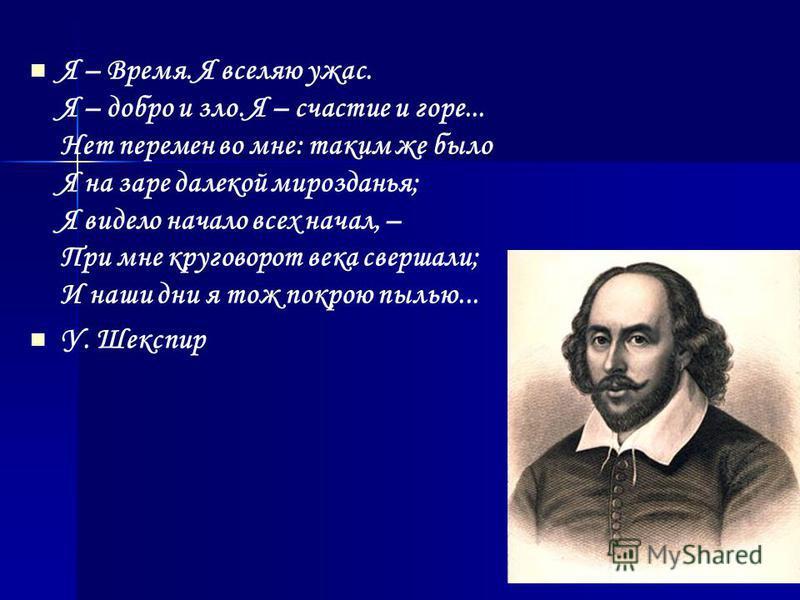 Я – Время. Я вселяю ужас. Я – добро и зло. Я – счастье и горе... Нет перемен во мне: таким же было Я на заре далекой мирозданья; Я видело начало всех начал, – При мне круговорот века свершали; И наши дни я тож покрою пылью... У. Шекспир