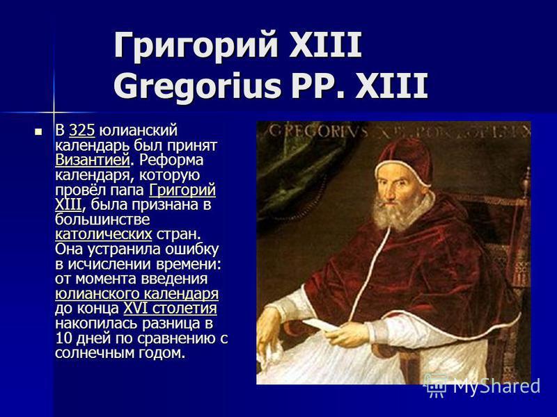 Григорий XIII Gregorius PP. XIII В 325 юлианский календарь был принят Византией. Реформа календаря, которую провёл папа Григорий XIII, была признана в большинстве католических стран. Она устранила ошибку в исчислении времени: от момента введения юлиа