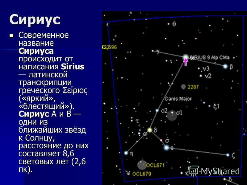 Сириус Современное название Сириуса происходит от написания Sirius латинской транскрипции греческого Σείριος («яркий», «блестящий»). Сириус A и B одни из ближайших звёзд к Солнцу, расстояние до них составляет 8,6 световых лет (2,6 пк). Современное на
