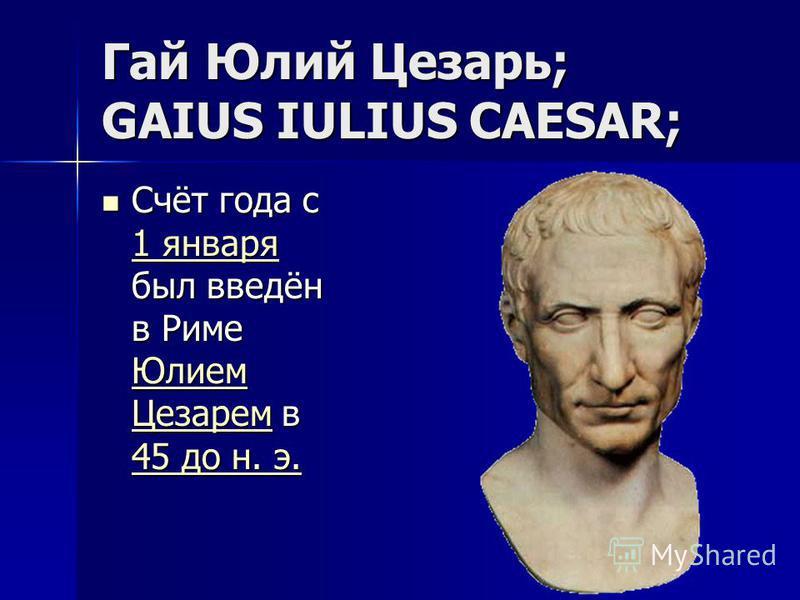 Гай Юлий Цезарь; GAIUS IULIUS CAESAR; Счёт года с 1 января был введён в Риме Юлием Цезарем в 45 до н. э. Счёт года с 1 января был введён в Риме Юлием Цезарем в 45 до н. э. 1 января Юлием Цезарем 45 до н. э. 1 января Юлием Цезарем 45 до н. э.