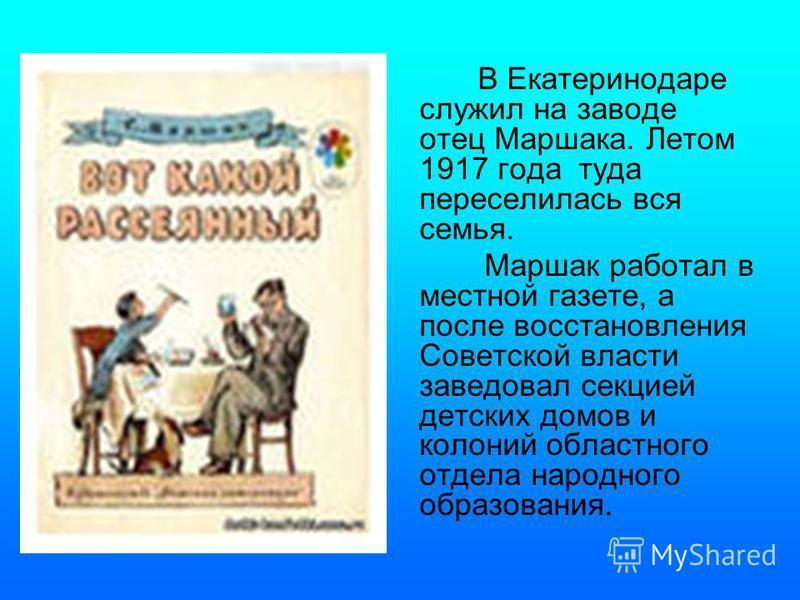 В Екатеринодаре служил на заводе отец Маршака. Летом 1917 года туда переселилась вся семья. Маршак работал в местной газете, а после восстановления Советской власти заведовал секцией детских домов и колоний областного отдела народного образования.