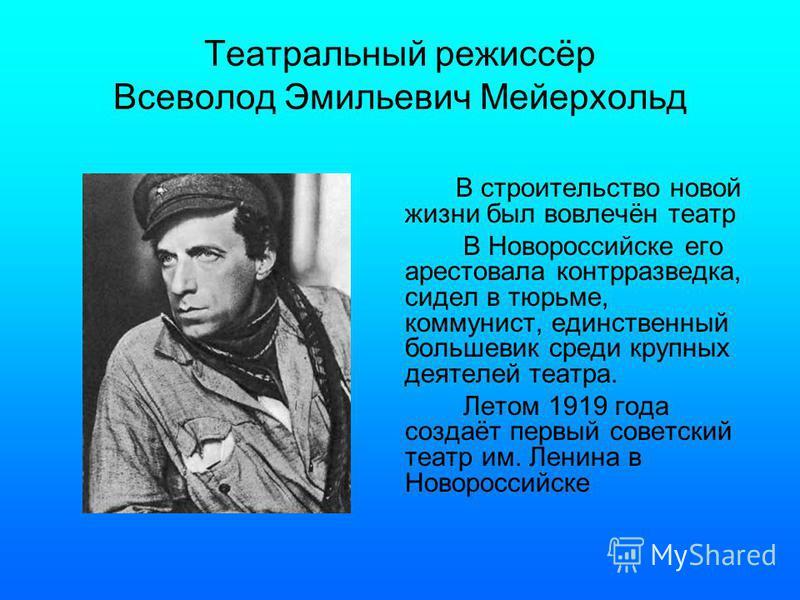 Театральный режиссёр Всеволод Эмильевич Мейерхольд В строительство новой жизни был вовлечён театр В Новороссийске его арестовала контрразведка, сидел в тюрьме, коммунист, единственный большевик среди крупных деятелей театра. Летом 1919 года создаёт п