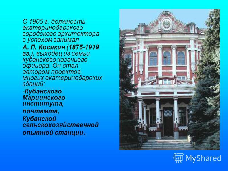 С 1905 г. должность екатеринодарского городского архитектора с успехом занимал А. П. Косякин (1875-1919 гг.), выходец из семьи кубанского казачьего офицера. Он стал автором проектов многих екатеринодарских зданий: -Кубанского Мариинского института, п