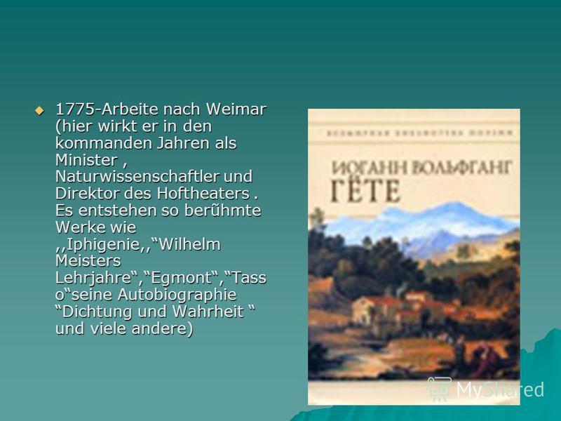 1775-Arbeite nach Weimar (hier wirkt er in den kommanden Jahren als Minister, Naturwissenschaftler und Direktor des Hoftheaters. Es entstehen so berũhmte Werke wie,,Iphigenie,,Wilhelm Meisters Lehrjahre,Egmont,Tass oseine Autobiographie Dichtung und