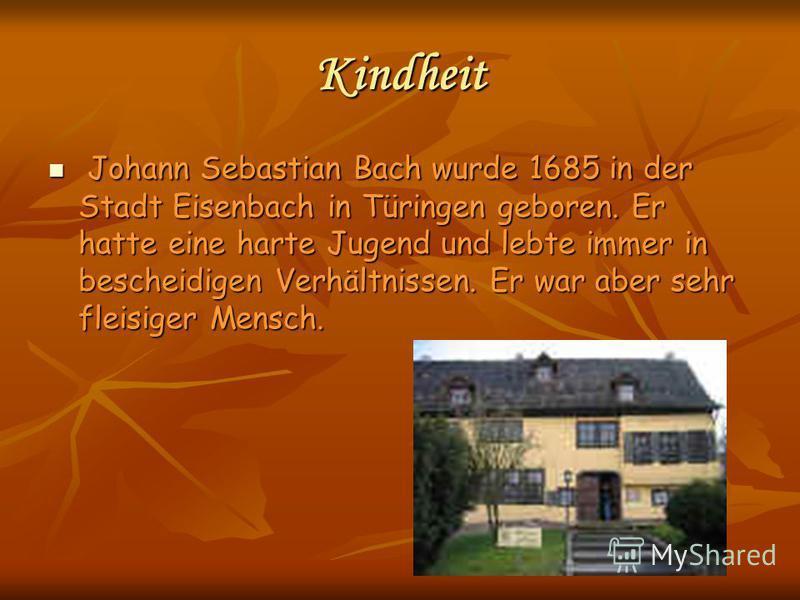 Kindheit Johann Sebastian Bach wurde 1685 in der Stadt Eisenbach in Türingen geboren. Er hatte eine harte Jugend und lebte immer in bescheidigen Verhältnissen. Er war aber sehr fleisiger Mensch. Johann Sebastian Bach wurde 1685 in der Stadt Eisenbach