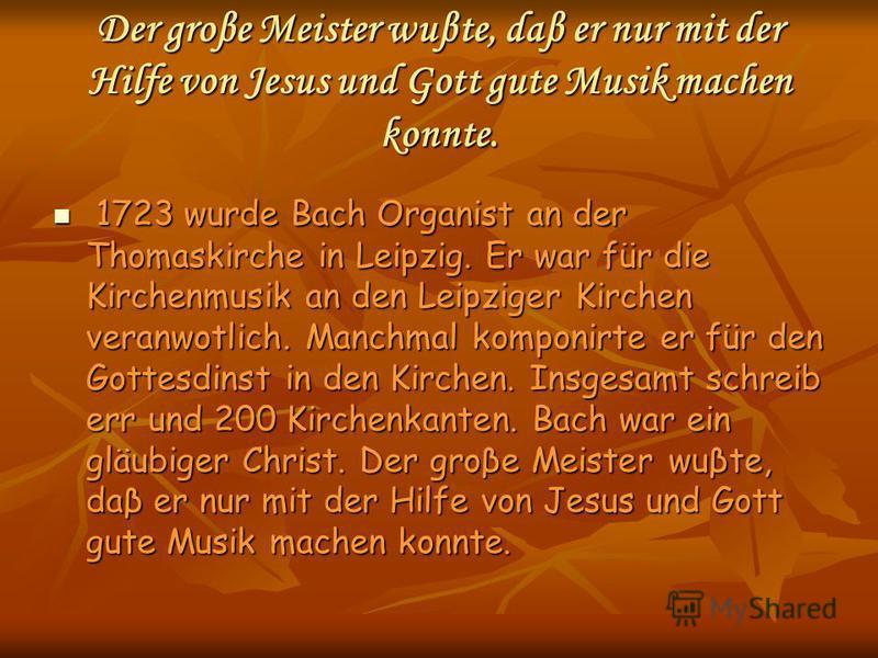 Der groβe Meister wuβte, daβ er nur mit der Hilfe von Jesus und Gott gute Musik machen konnte. 1723 wurde Bach Organist an der Thomaskirche in Leipzig. Er war für die Kirchenmusik an den Leipziger Kirchen veranwotlich. Manchmal komponirte er für den