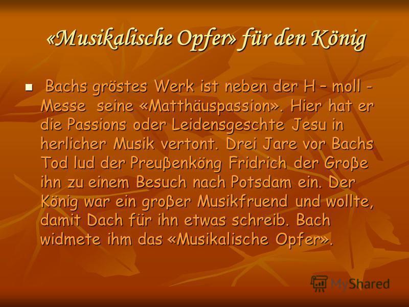 «Musikalische Opfer» für den König Bachs gröstes Werk ist neben der H – moll - Messe seine «Matthäuspassion». Hier hat er die Passions oder Leidensgeschte Jesu in herlicher Musik vertont. Drei Jare vor Bachs Tod lud der Preuβenköng Fridrich der Groβe