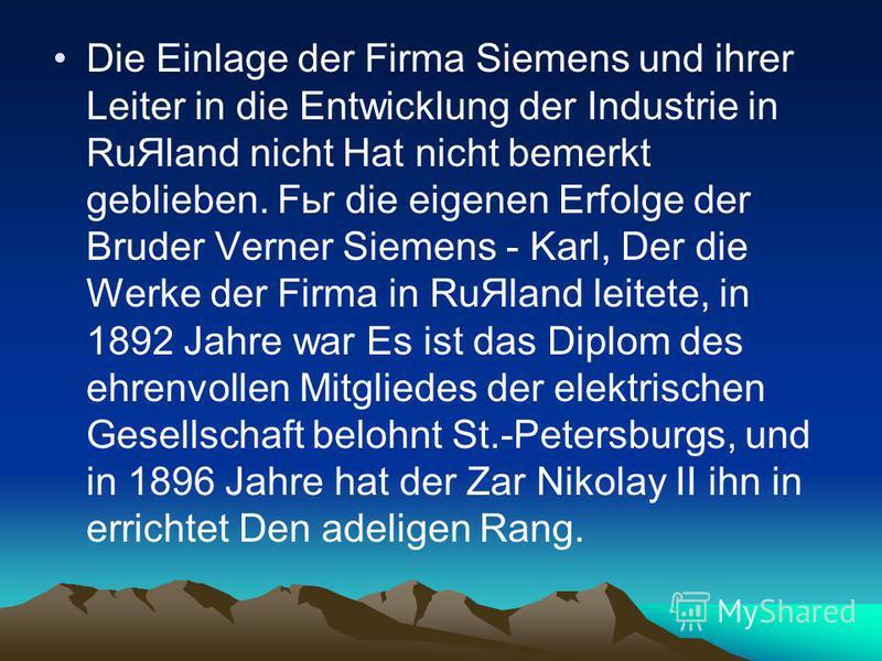 Die Einlage der Firma Siemens und ihrer Leiter in die Entwicklung der Industrie in RuЯland nicht Hat nicht bemerkt geblieben. Fьr die eigenen Erfolge der Bruder Verner Siemens - Karl, Der die Werke der Firma in RuЯland leitete, in 1892 Jahre war Es i