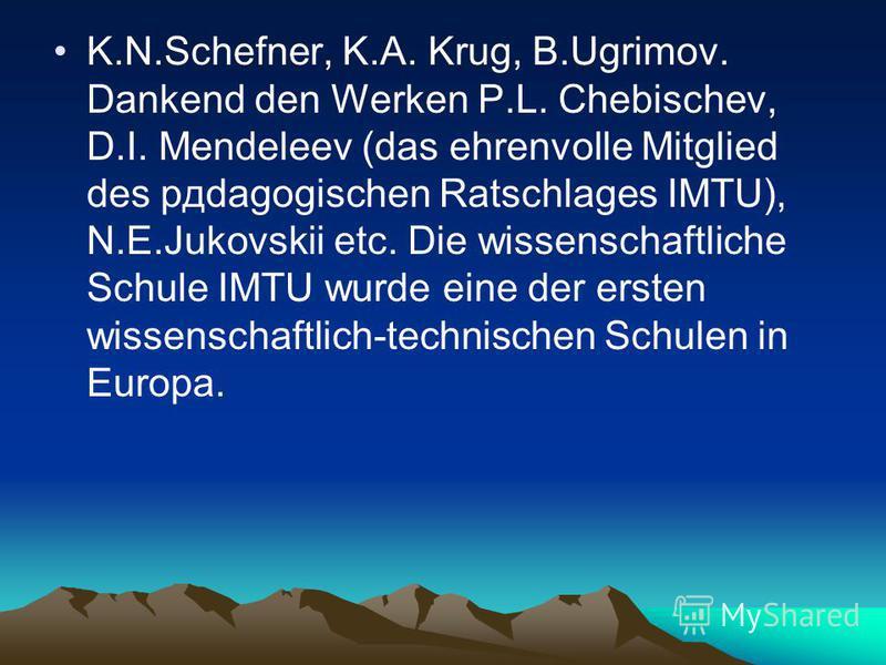 K.N.Schefner, K.A. Krug, B.Ugrimov. Dankend den Werken P.L. Chebischev, D.I. Mendeleev (das ehrenvolle Mitglied des pдdagogischen Ratschlages IMTU), N.E.Jukovskii etc. Die wissenschaftliche Schule IMTU wurde eine der ersten wissenschaftlich-technisch