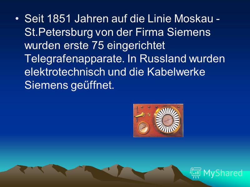 Seit 1851 Jahren auf die Linie Moskau - St.Petersburg von der Firma Siemens wurden erste 75 eingerichtet Telegrafenapparate. In Russland wurden elektrotechnisch und die Kabelwerke Siemens geűffnet.