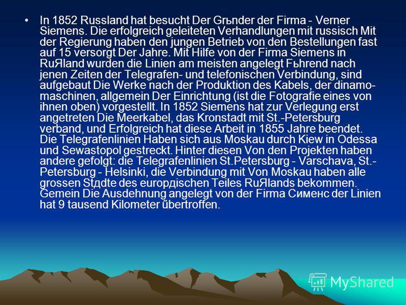 In 1852 Russland hat besucht Der Grьnder der Firma - Verner Siemens. Die erfolgreich geleiteten Verhandlungen mit russisch Mit der Regierung haben den jungen Betrieb von den Bestellungen fast auf 15 versorgt Der Jahre. Mit Hilfe von der Firma Siemens
