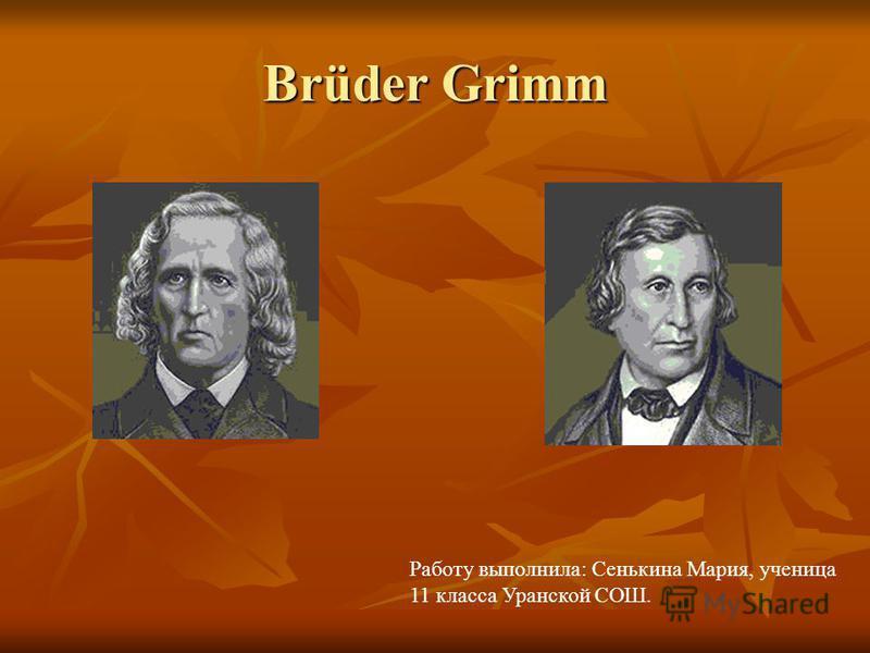 Brüder Grimm Работу выполнила: Сенькина Мария, ученица 11 класса Уранской СОШ.