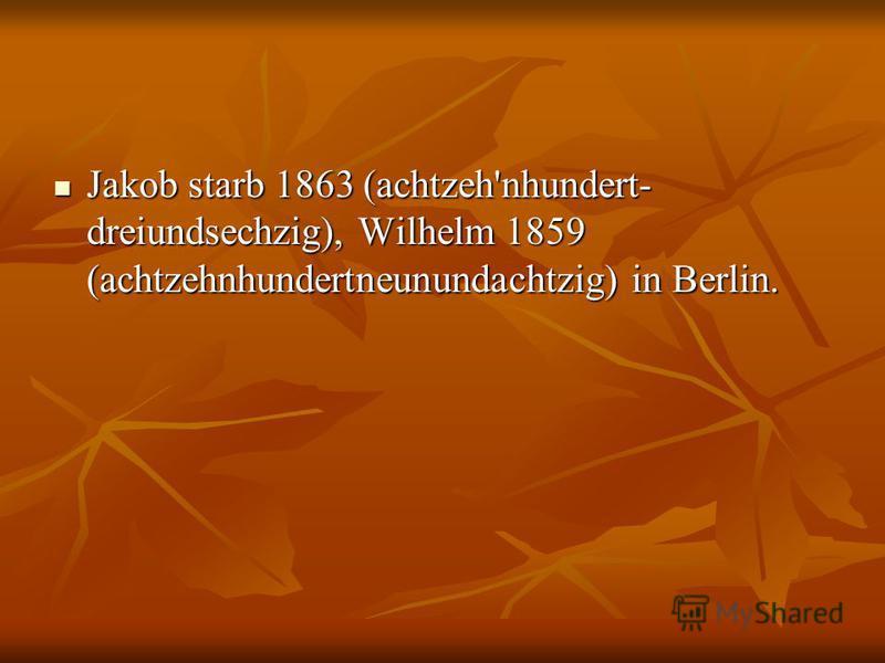 Jakob starb 1863 (achtzeh'nhundert- dreiundsechzig), Wilhelm 1859 (achtzehnhundertneunundachtzig) in Berlin. Jakob starb 1863 (achtzeh'nhundert- dreiundsechzig), Wilhelm 1859 (achtzehnhundertneunundachtzig) in Berlin.